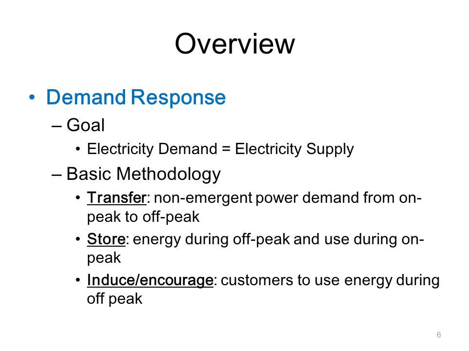 Overview Demand Response – Goal Electricity Demand = Electricity Supply – Basic Methodology Transfer: non-emergent power demand from on- peak to off-peak Store: energy during off-peak and use during on- peak Induce/encourage: customers to use energy during off peak 6