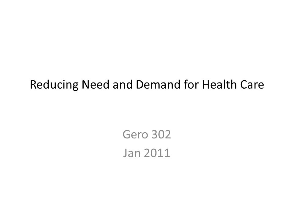 Reducing Need and Demand for Health Care Gero 302 Jan 2011