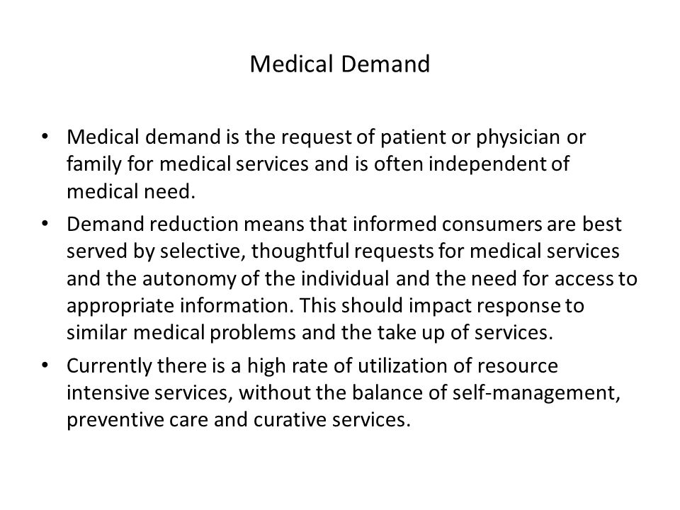 Medical Demand Medical demand is the request of patient or physician or family for medical services and is often independent of medical need.