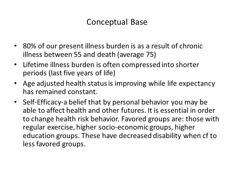 Conceptual Base 80% of our present illness burden is as a result of chronic illness between 55 and death (average 75) Lifetime illness burden is often compressed into shorter periods (last five years of life) Age adjusted health status is improving while life expectancy has remained constant.