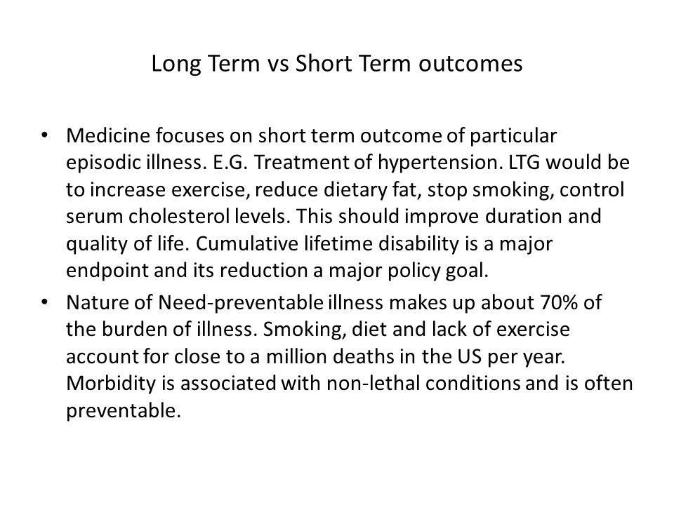 Long Term vs Short Term outcomes Medicine focuses on short term outcome of particular episodic illness.