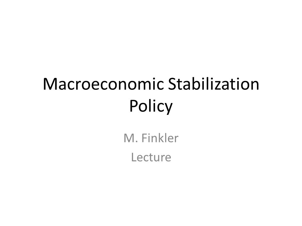Macroeconomic Stabilization Policy M. Finkler Lecture