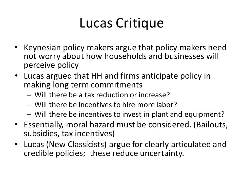 Lucas Critique Keynesian policy makers argue that policy makers need not worry about how households and businesses will perceive policy Lucas argued that HH and firms anticipate policy in making long term commitments – Will there be a tax reduction or increase.