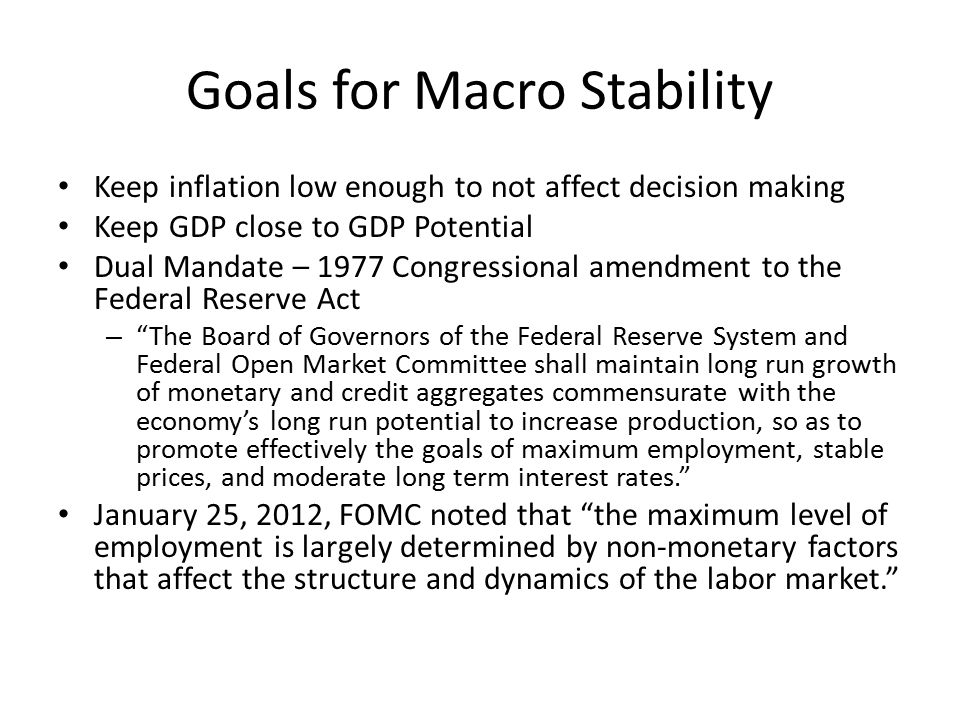 Goals for Macro Stability Keep inflation low enough to not affect decision making Keep GDP close to GDP Potential Dual Mandate – 1977 Congressional amendment to the Federal Reserve Act – The Board of Governors of the Federal Reserve System and Federal Open Market Committee shall maintain long run growth of monetary and credit aggregates commensurate with the economy's long run potential to increase production, so as to promote effectively the goals of maximum employment, stable prices, and moderate long term interest rates. January 25, 2012, FOMC noted that the maximum level of employment is largely determined by non-monetary factors that affect the structure and dynamics of the labor market.