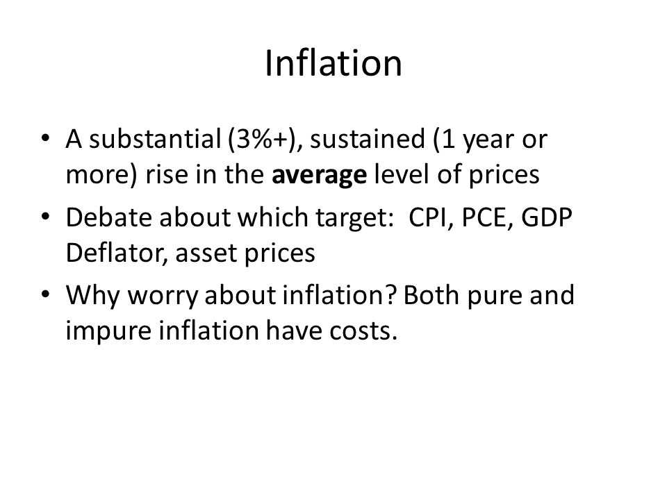 Inflation A substantial (3%+), sustained (1 year or more) rise in the average level of prices Debate about which target: CPI, PCE, GDP Deflator, asset prices Why worry about inflation.