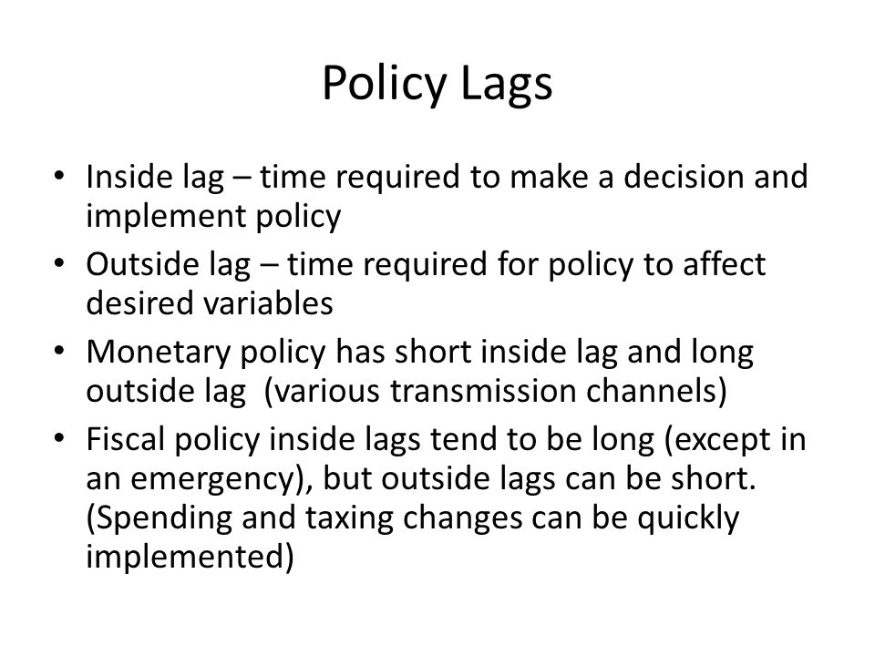 Policy Lags Inside lag – time required to make a decision and implement policy Outside lag – time required for policy to affect desired variables Monetary policy has short inside lag and long outside lag (various transmission channels) Fiscal policy inside lags tend to be long (except in an emergency), but outside lags can be short.