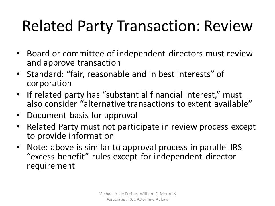Related Party Transaction: Review Board or committee of independent directors must review and approve transaction Standard: fair, reasonable and in best interests of corporation If related party has substantial financial interest, must also consider alternative transactions to extent available Document basis for approval Related Party must not participate in review process except to provide information Note: above is similar to approval process in parallel IRS excess benefit rules except for independent director requirement Michael A.