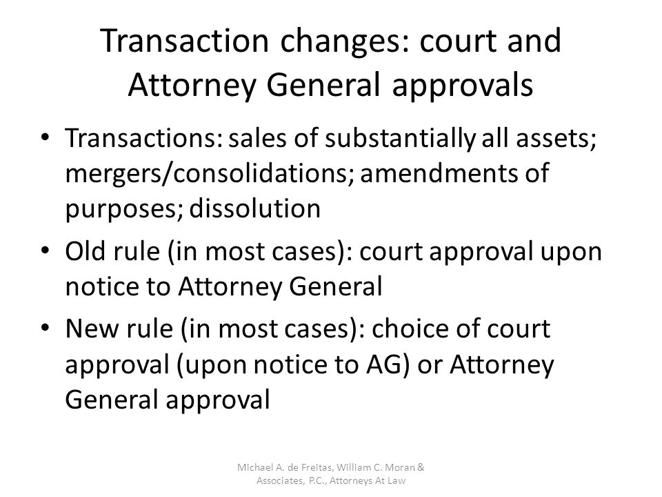 Transaction changes: court and Attorney General approvals Transactions: sales of substantially all assets; mergers/consolidations; amendments of purposes; dissolution Old rule (in most cases): court approval upon notice to Attorney General New rule (in most cases): choice of court approval (upon notice to AG) or Attorney General approval Michael A.