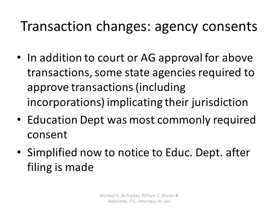 Transaction changes: agency consents In addition to court or AG approval for above transactions, some state agencies required to approve transactions (including incorporations) implicating their jurisdiction Education Dept was most commonly required consent Simplified now to notice to Educ.