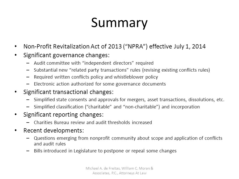 Summary Non-Profit Revitalization Act of 2013 ( NPRA ) effective July 1, 2014 Significant governance changes: – Audit committee with independent directors required – Substantial new related party transactions rules (revising existing conflicts rules) – Required written conflicts policy and whistleblower policy – Electronic action authorized for some governance documents Significant transactional changes: – Simplified state consents and approvals for mergers, asset transactions, dissolutions, etc.