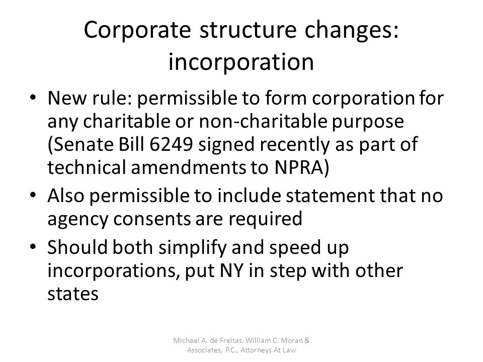 Corporate structure changes: incorporation New rule: permissible to form corporation for any charitable or non-charitable purpose (Senate Bill 6249 signed recently as part of technical amendments to NPRA) Also permissible to include statement that no agency consents are required Should both simplify and speed up incorporations, put NY in step with other states Michael A.