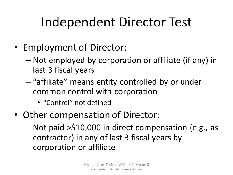 Independent Director Test Employment of Director: – Not employed by corporation or affiliate (if any) in last 3 fiscal years – affiliate means entity controlled by or under common control with corporation Control not defined Other compensation of Director: – Not paid >$10,000 in direct compensation (e.g., as contractor) in any of last 3 fiscal years by corporation or affiliate Michael A.