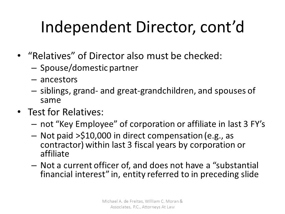 Independent Director, cont'd Relatives of Director also must be checked: – Spouse/domestic partner – ancestors – siblings, grand- and great-grandchildren, and spouses of same Test for Relatives: – not Key Employee of corporation or affiliate in last 3 FY's – Not paid >$10,000 in direct compensation (e.g., as contractor) within last 3 fiscal years by corporation or affiliate – Not a current officer of, and does not have a substantial financial interest in, entity referred to in preceding slide Michael A.