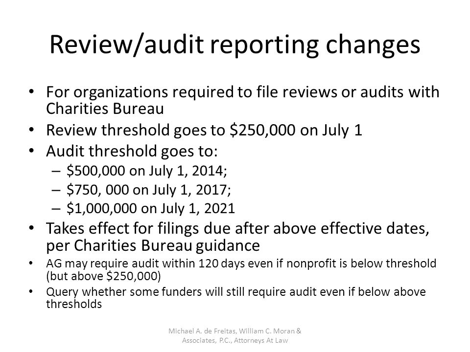 Review/audit reporting changes For organizations required to file reviews or audits with Charities Bureau Review threshold goes to $250,000 on July 1 Audit threshold goes to: – $500,000 on July 1, 2014; – $750, 000 on July 1, 2017; – $1,000,000 on July 1, 2021 Takes effect for filings due after above effective dates, per Charities Bureau guidance AG may require audit within 120 days even if nonprofit is below threshold (but above $250,000) Query whether some funders will still require audit even if below above thresholds Michael A.
