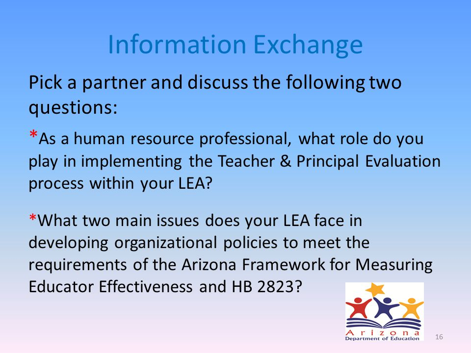 Information Exchange Pick a partner and discuss the following two questions: * As a human resource professional, what role do you play in implementing the Teacher & Principal Evaluation process within your LEA.
