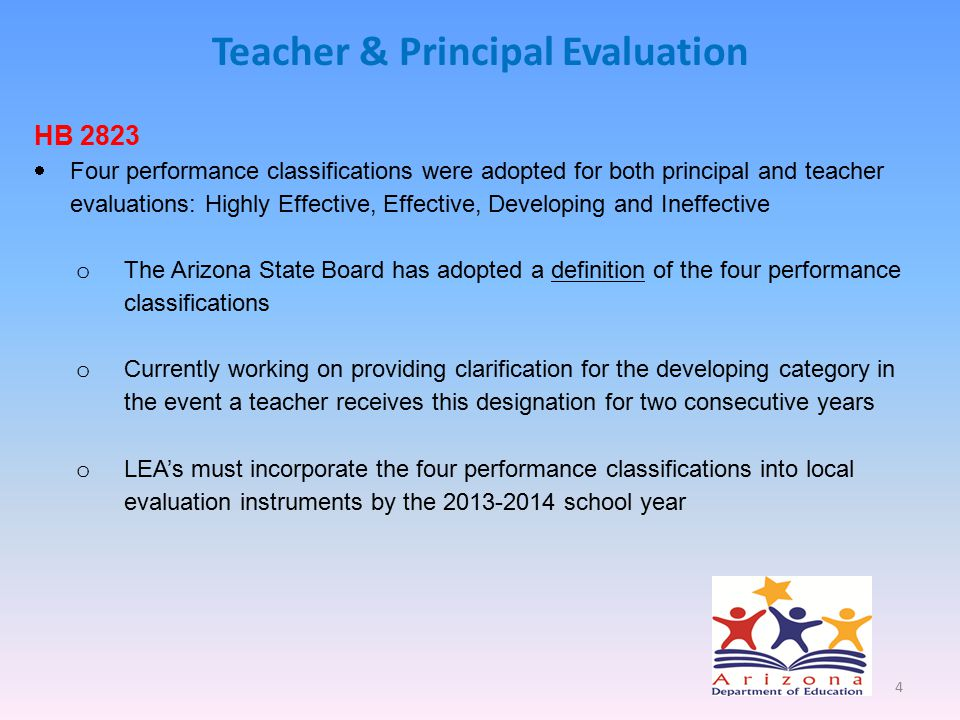 Teacher & Principal Evaluation HB 2823  Four performance classifications were adopted for both principal and teacher evaluations: Highly Effective, Effective, Developing and Ineffective o The Arizona State Board has adopted a definition of the four performance classifications o Currently working on providing clarification for the developing category in the event a teacher receives this designation for two consecutive years o LEA's must incorporate the four performance classifications into local evaluation instruments by the 2013-2014 school year 4