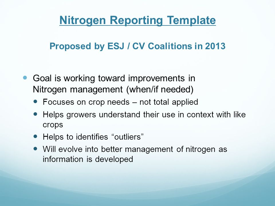 Nitrogen Reporting Template Proposed by ESJ / CV Coalitions in 2013 Goal is working toward improvements in Nitrogen management (when/if needed) Focuses on crop needs – not total applied Helps growers understand their use in context with like crops Helps to identifies outliers Will evolve into better management of nitrogen as information is developed