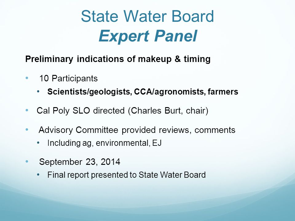 State Water Board Expert Panel Preliminary indications of makeup & timing 10 Participants Scientists/geologists, CCA/agronomists, farmers Cal Poly SLO directed (Charles Burt, chair) Advisory Committee provided reviews, comments Including ag, environmental, EJ September 23, 2014 Final report presented to State Water Board