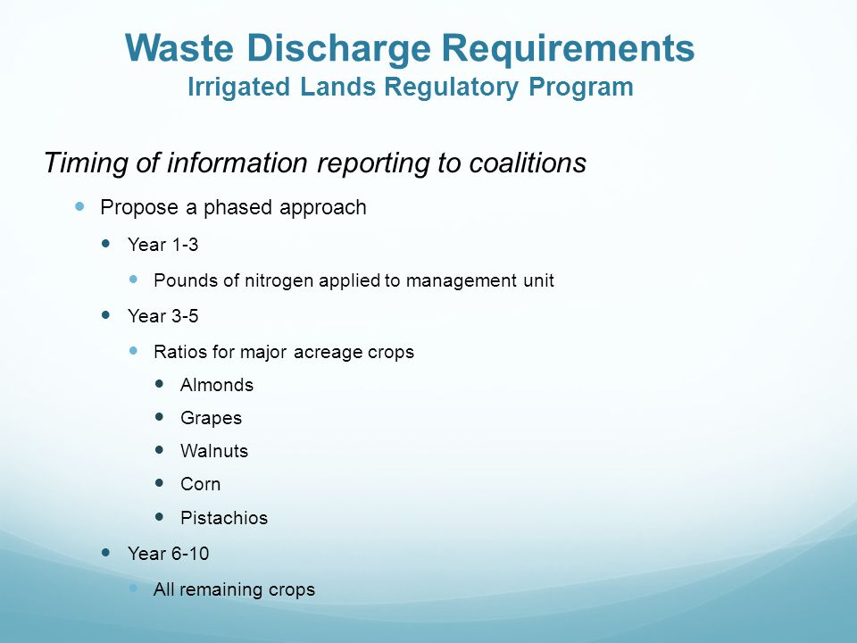 Waste Discharge Requirements Irrigated Lands Regulatory Program Timing of information reporting to coalitions Propose a phased approach Year 1-3 Pounds of nitrogen applied to management unit Year 3-5 Ratios for major acreage crops Almonds Grapes Walnuts Corn Pistachios Year 6-10 All remaining crops