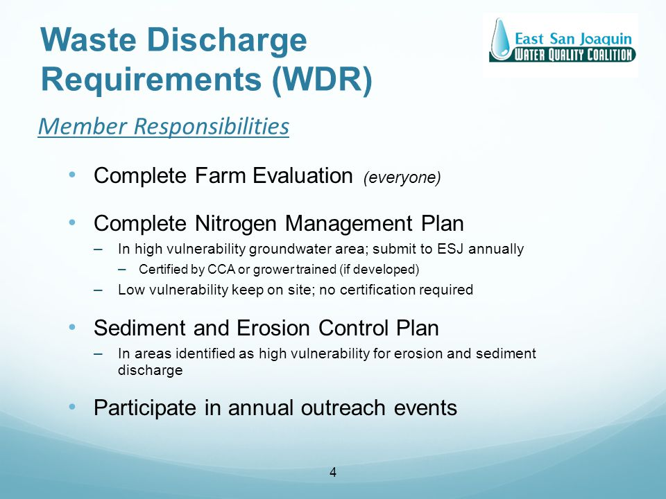 Member Responsibilities Complete Farm Evaluation (everyone) Complete Nitrogen Management Plan – In high vulnerability groundwater area; submit to ESJ annually – Certified by CCA or grower trained (if developed) – Low vulnerability keep on site; no certification required Sediment and Erosion Control Plan – In areas identified as high vulnerability for erosion and sediment discharge Participate in annual outreach events 4 Waste Discharge Requirements (WDR)