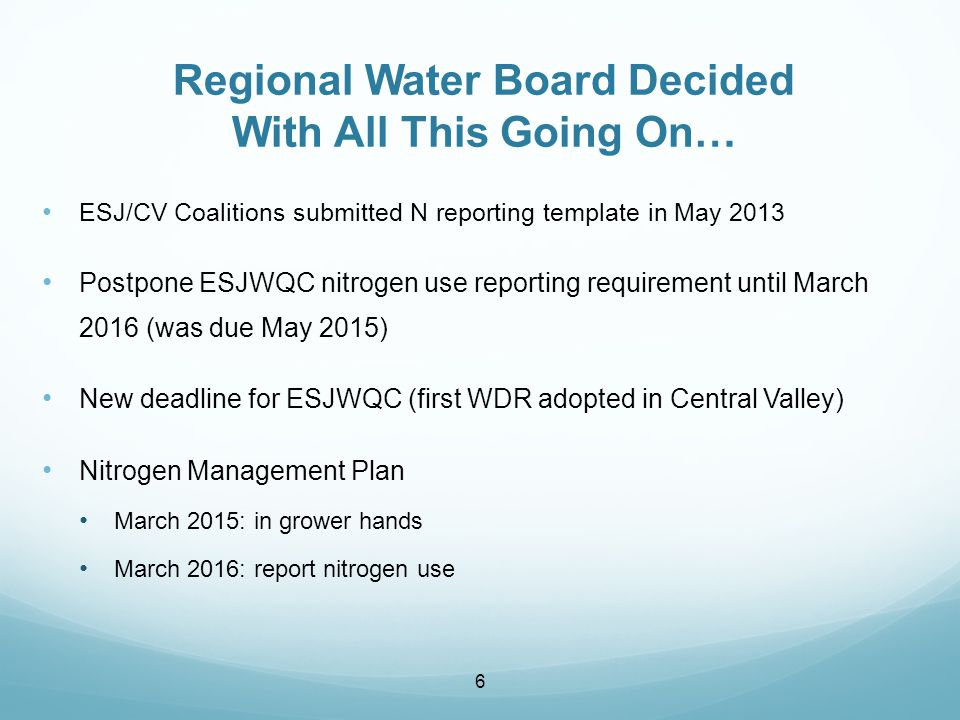 ESJ/CV Coalitions submitted N reporting template in May 2013 Postpone ESJWQC nitrogen use reporting requirement until March 2016 (was due May 2015) New deadline for ESJWQC (first WDR adopted in Central Valley) Nitrogen Management Plan March 2015: in grower hands March 2016: report nitrogen use 6 Regional Water Board Decided With All This Going On…