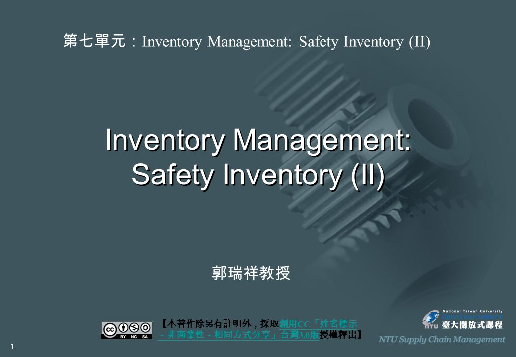 Inventory Management: Safety Inventory (II) 【本著作除另有註明外,採取創用 CC 「姓名標示 -非商業性-相同方式分享」台灣 3.0 版授權釋出】創用 CC 「姓名標示 -非商業性-相同方式分享」台灣 3.0 版 第七單元: Inventory Management: Safety Inventory (II) 郭瑞祥教授 1