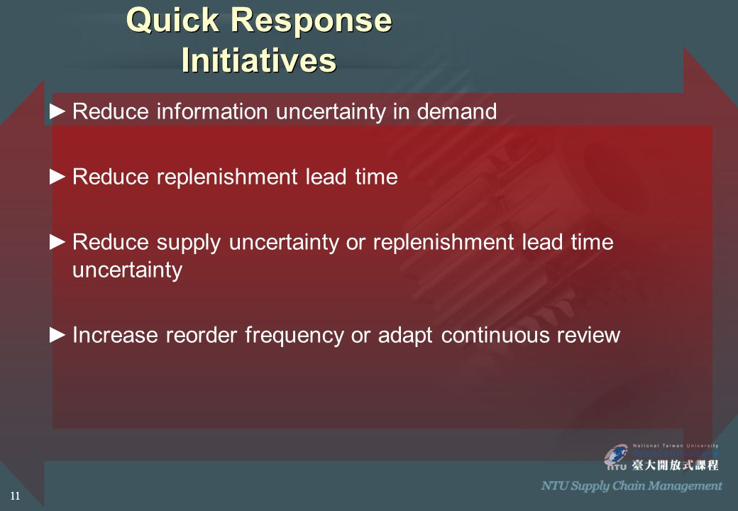 Quick Response Initiatives ►Reduce information uncertainty in demand ►Reduce replenishment lead time ►Reduce supply uncertainty or replenishment lead time uncertainty ►Increase reorder frequency or adapt continuous review 11