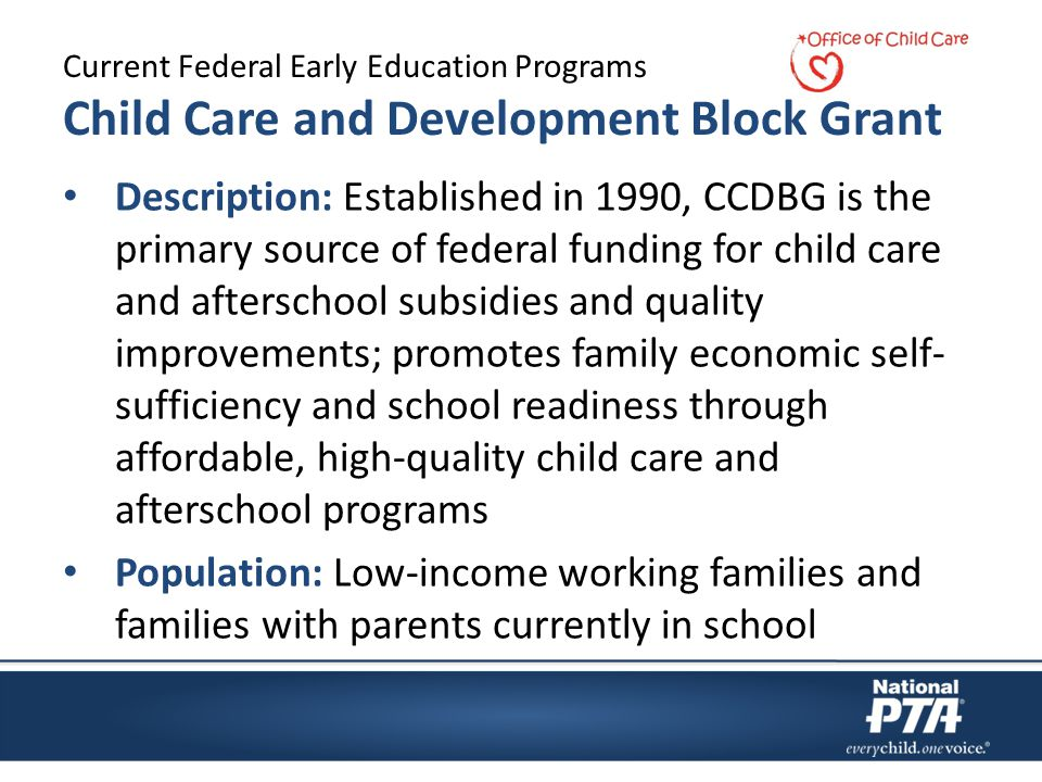 Current Federal Early Education Programs Child Care and Development Block Grant Description: Established in 1990, CCDBG is the primary source of federal funding for child care and afterschool subsidies and quality improvements; promotes family economic self- sufficiency and school readiness through affordable, high-quality child care and afterschool programs Population: Low-income working families and families with parents currently in school