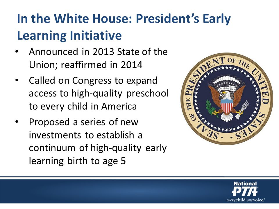 In the White House: President's Early Learning Initiative Announced in 2013 State of the Union; reaffirmed in 2014 Called on Congress to expand access to high-quality preschool to every child in America Proposed a series of new investments to establish a continuum of high-quality early learning birth to age 5