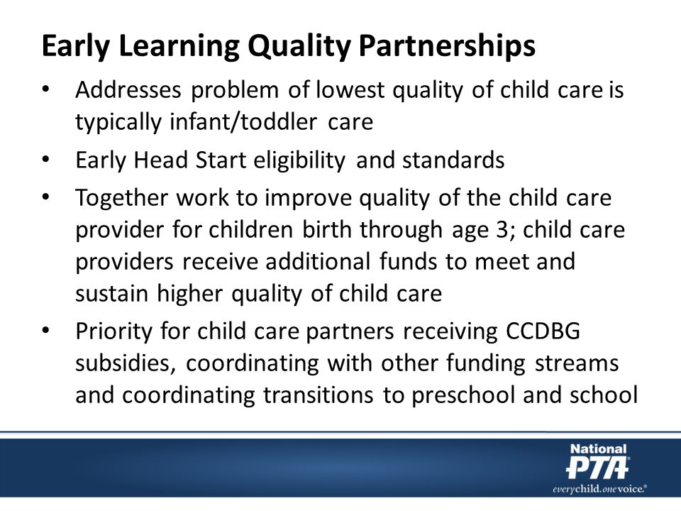 Early Learning Quality Partnerships Addresses problem of lowest quality of child care is typically infant/toddler care Early Head Start eligibility and standards Together work to improve quality of the child care provider for children birth through age 3; child care providers receive additional funds to meet and sustain higher quality of child care Priority for child care partners receiving CCDBG subsidies, coordinating with other funding streams and coordinating transitions to preschool and school