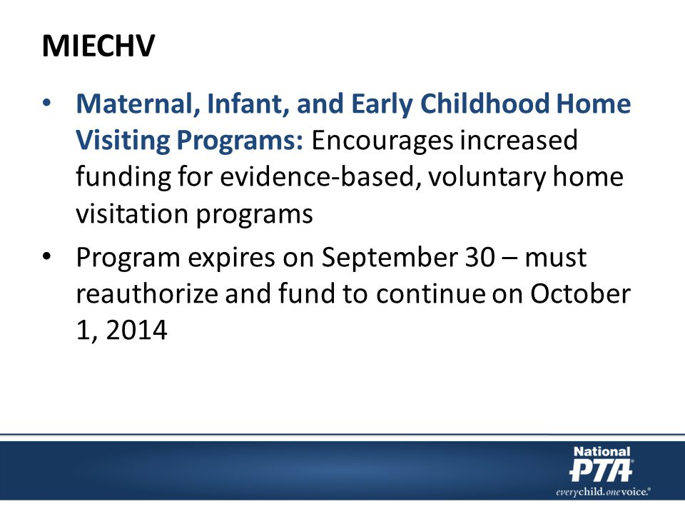MIECHV Maternal, Infant, and Early Childhood Home Visiting Programs: Encourages increased funding for evidence-based, voluntary home visitation programs Program expires on September 30 – must reauthorize and fund to continue on October 1, 2014
