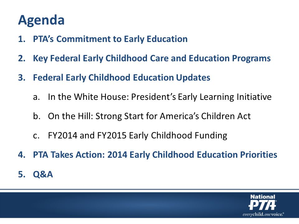 Agenda 1.PTA's Commitment to Early Education 2.Key Federal Early Childhood Care and Education Programs 3.Federal Early Childhood Education Updates a.In the White House: President's Early Learning Initiative b.On the Hill: Strong Start for America's Children Act c.FY2014 and FY2015 Early Childhood Funding 4.PTA Takes Action: 2014 Early Childhood Education Priorities 5.Q&A