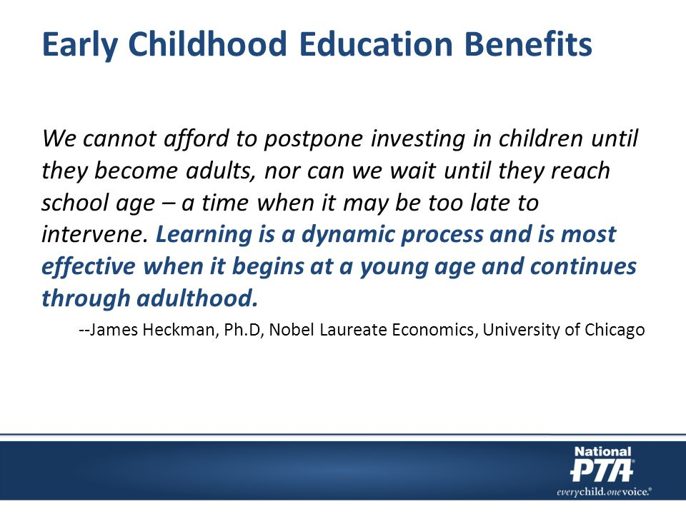 Early Childhood Education Benefits We cannot afford to postpone investing in children until they become adults, nor can we wait until they reach school age – a time when it may be too late to intervene.