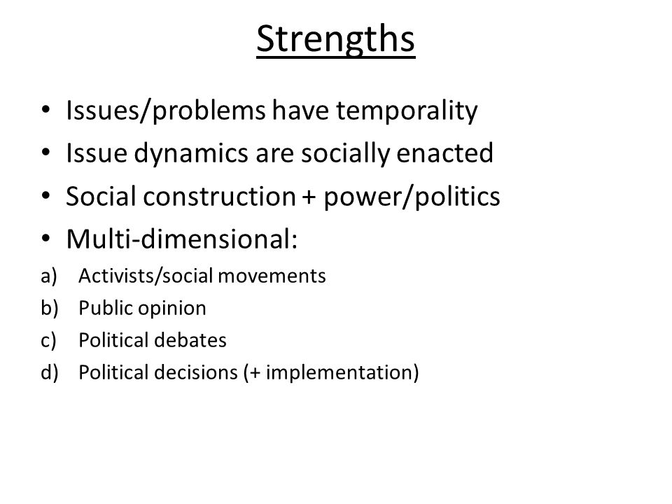 Strengths Issues/problems have temporality Issue dynamics are socially enacted Social construction + power/politics Multi-dimensional: a)Activists/social movements b)Public opinion c)Political debates d)Political decisions (+ implementation)