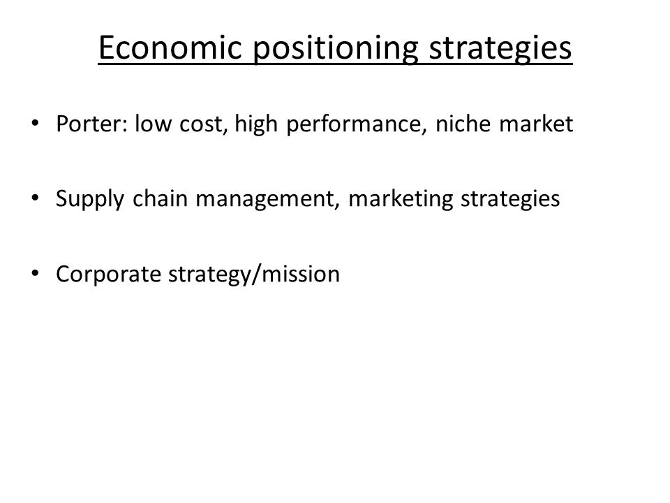 Economic positioning strategies Porter: low cost, high performance, niche market Supply chain management, marketing strategies Corporate strategy/mission