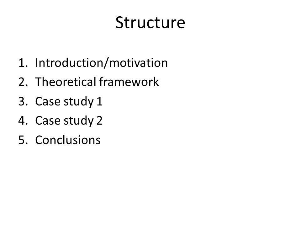 Structure 1.Introduction/motivation 2.Theoretical framework 3.Case study 1 4.Case study 2 5.Conclusions