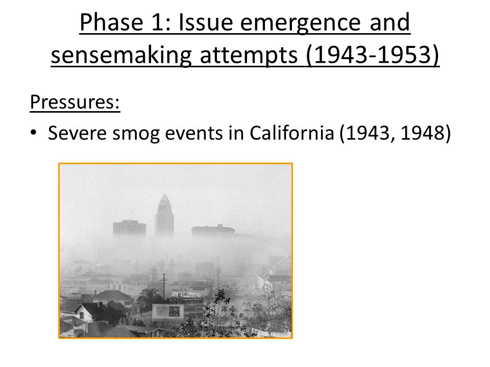 Phase 1: Issue emergence and sensemaking attempts (1943-1953) Pressures: Severe smog events in California (1943, 1948)