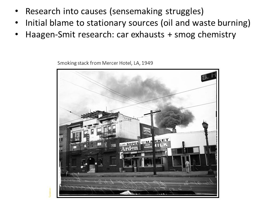 Research into causes (sensemaking struggles) Initial blame to stationary sources (oil and waste burning) Haagen-Smit research: car exhausts + smog chemistry Smoking stack from Mercer Hotel, LA, 1949 Source: University of Southern California Digital Library