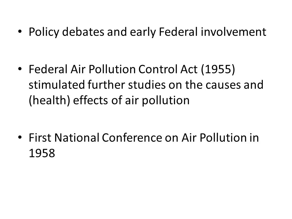 Policy debates and early Federal involvement Federal Air Pollution Control Act (1955) stimulated further studies on the causes and (health) effects of air pollution First National Conference on Air Pollution in 1958