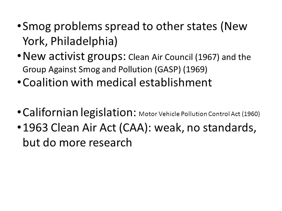 Smog problems spread to other states (New York, Philadelphia) New activist groups: Clean Air Council (1967) and the Group Against Smog and Pollution (GASP) (1969) Coalition with medical establishment Californian legislation: Motor Vehicle Pollution Control Act (1960) 1963 Clean Air Act (CAA): weak, no standards, but do more research