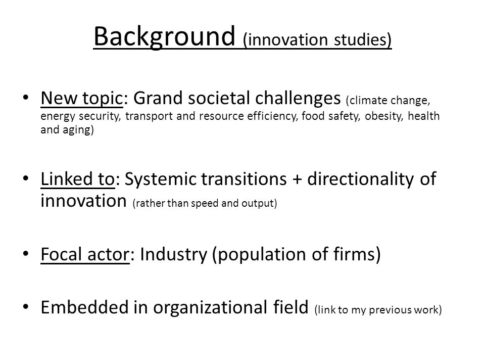Background (innovation studies) New topic: Grand societal challenges (climate change, energy security, transport and resource efficiency, food safety, obesity, health and aging) Linked to: Systemic transitions + directionality of innovation (rather than speed and output) Focal actor: Industry (population of firms) Embedded in organizational field (link to my previous work)