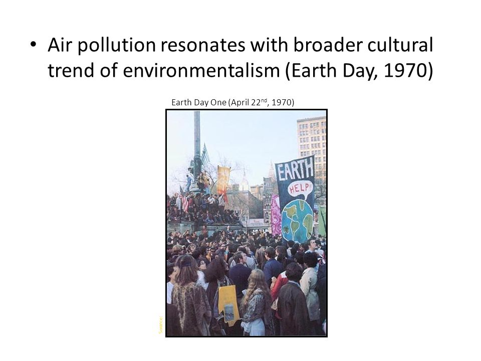 Air pollution resonates with broader cultural trend of environmentalism (Earth Day, 1970) Earth Day One (April 22 nd, 1970) Source: Getty images