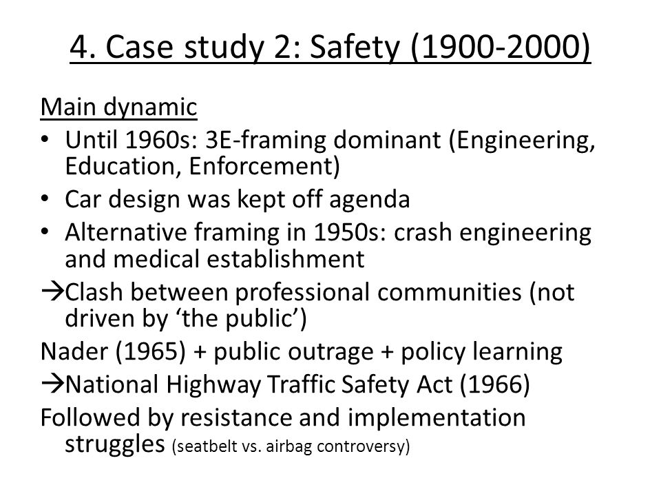 4. Case study 2: Safety (1900-2000) Main dynamic Until 1960s: 3E-framing dominant (Engineering, Education, Enforcement) Car design was kept off agenda