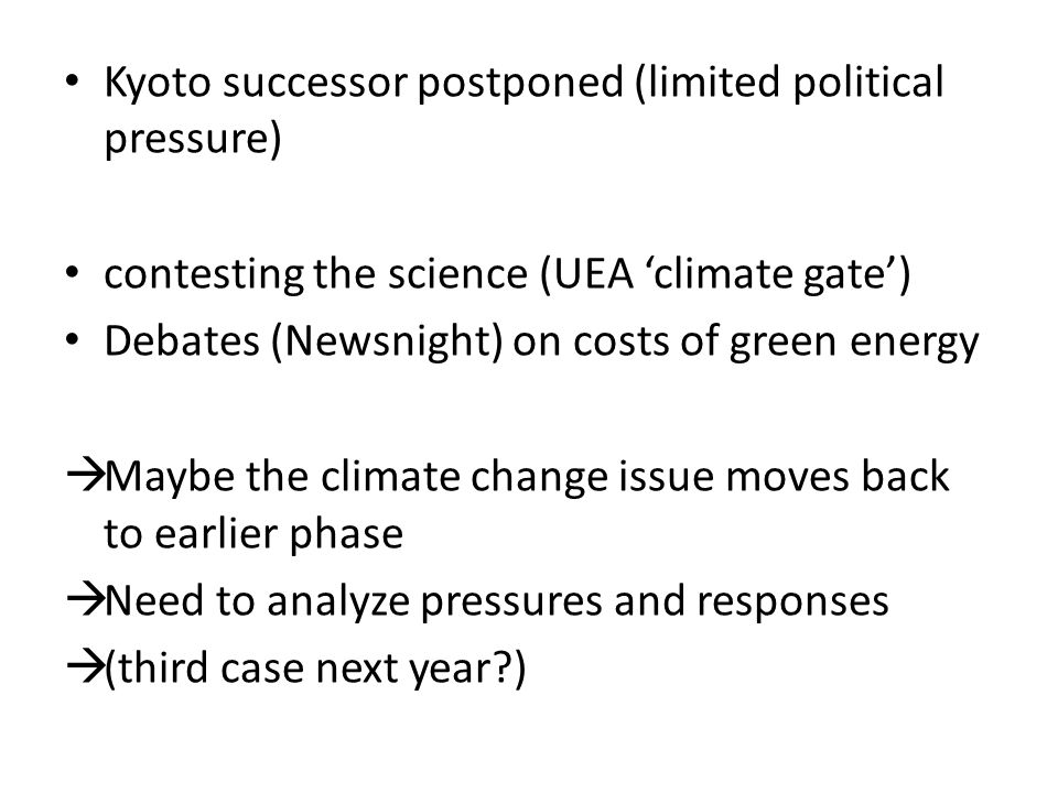 Kyoto successor postponed (limited political pressure) contesting the science (UEA 'climate gate') Debates (Newsnight) on costs of green energy  Maybe the climate change issue moves back to earlier phase  Need to analyze pressures and responses  (third case next year?)