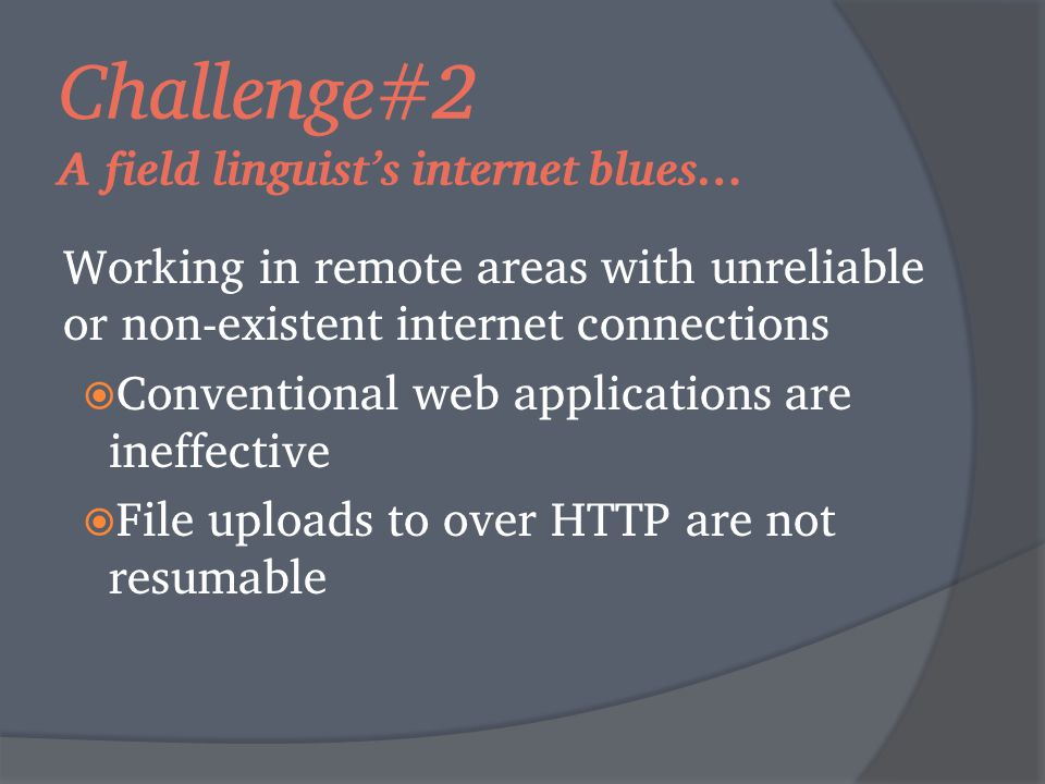 Challenge#2 A field linguist's internet blues… Working in remote areas with unreliable or non-existent internet connections  Conventional web applications are ineffective  File uploads to over HTTP are not resumable