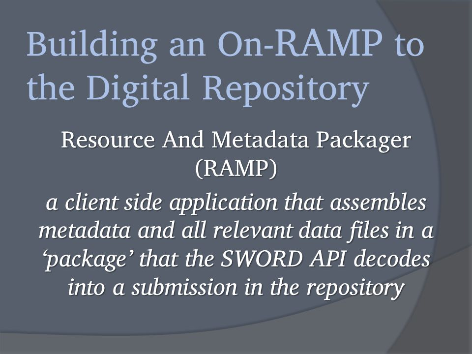 Building an On- RAMP to the Digital Repository Resource And Metadata Packager (RAMP) a client side application that assembles metadata and all relevant data files in a 'package' that the SWORD API decodes into a submission in the repository