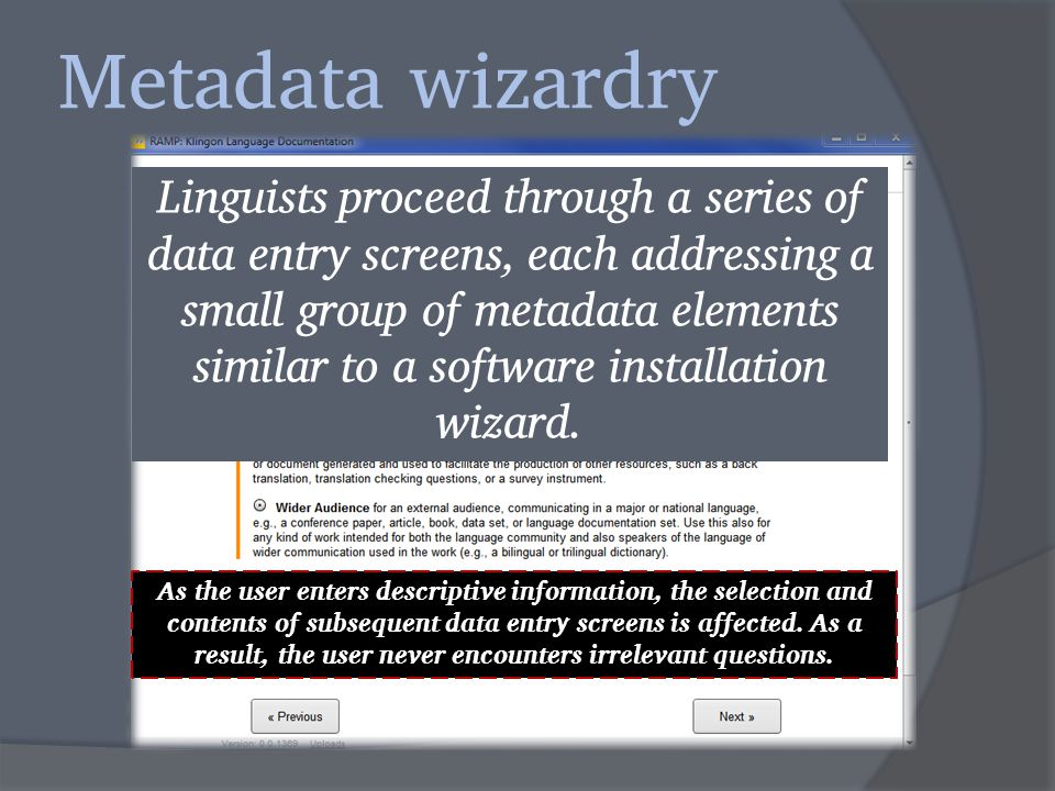 Metadata wizardry Linguists proceed through a series of data entry screens, each addressing a small group of metadata elements similar to a software installation wizard.