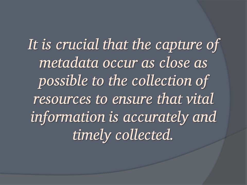 It is crucial that the capture of metadata occur as close as possible to the collection of resources to ensure that vital information is accurately and timely collected.