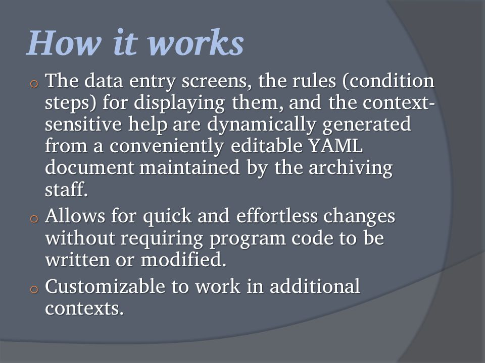 How it works o The data entry screens, the rules (condition steps) for displaying them, and the context- sensitive help are dynamically generated from a conveniently editable YAML document maintained by the archiving staff.
