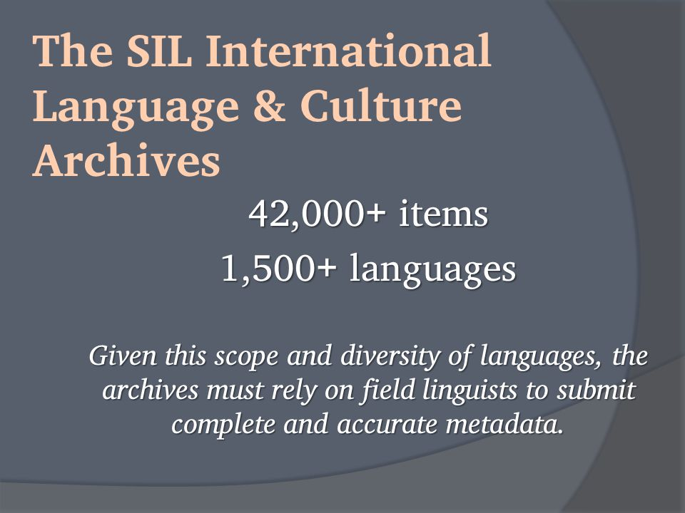 The SIL International Language & Culture Archives 42,000 + items 1,500 + languages Given this scope and diversity of languages, the archives must rely on field linguists to submit complete and accurate metadata.